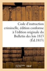 CODE D'INSTRUCTION CRIMINELLE, EDITION CONFORME A L'EDITION ORIGINALE DU BULLETIN DES LOIS 1813