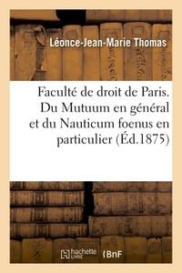 FACULTE DE DROIT DE PARIS. DU MUTUUM EN GENERAL ET DU NAUTICUM FOENUS EN PARTICULIER.THESE