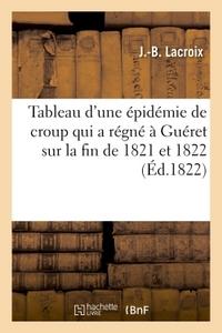 TABLEAU D'UNE EPIDEMIE DE CROUP QUI A REGNE A GUERET SUR LA FIN DE 1821 ET AU COMMENCEMENT DE 1822