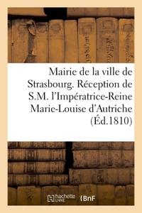 MAIRIE DE LA VILLE DE STRASBOURG. RECEPTION DE S.M. L'IMPERATRICE-REINE MARIE-LOUISE D'AUTRICHE