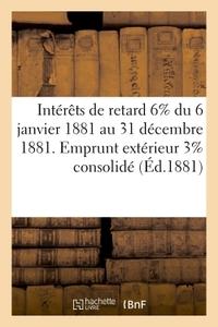 INTERETS DE RETARD 6% DU 6 JANVIER 1881 AU 31 DECEMBRE 1881, EMPRUNT EXTERIEUR 3% CONSOLIDE