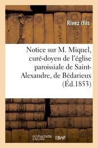 NOTICE SUR M. MIQUEL, CURE-DOYEN DE L'EGLISE PAROISSIALE DE SAINT-ALEXANDRE, DE BEDARIEUX