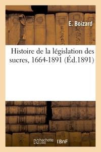 HISTOIRE DE LA LEGISLATION DES SUCRES,1664-1891