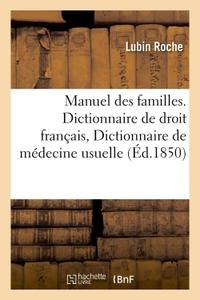MANUEL DES FAMILLES, CONTENANT DICTIONNAIRE DE DROIT FRANCAIS, DICTIONNAIRE DE MEDECINE USUELLE