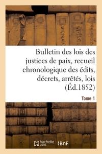BULLETIN DES LOIS DES JUSTICES DE PAIX, RECUEIL CHRONOLOGIQUE DES EDITS, DECRETS, ARRETES, TOME 1 -