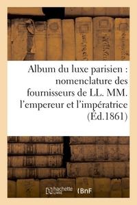 ALBUM DU LUXE PARISIEN : NOMENCLATURE DES FOURNISSEURS DE LL. MM. L'EMPEREUR ET L'IMPERATRICE, - DU