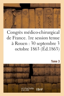 CONGRES MEDICO-CHIRURGICAL DE FRANCE. 1RE SESSION TENUE A ROUEN DU 30 SEPTEMBRE AU 3 TOME 3 - OCTOBR