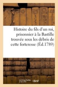 HISTOIRE DU FILS D'UN ROI , PRISONNIER A LA BASTILLE, TROUVEE SOUS LES DEBRIS DE CETTE FORTERESSE.