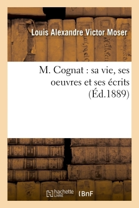 M. COGNAT : SA VIE, SES OEUVRES ET SES ECRITS