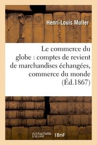 LE COMMERCE DU GLOBE : COMPTES DE REVIENT DE MARCHANDISES ECHANGEES ENTRE TOUTES LES - PRINCIPALES P