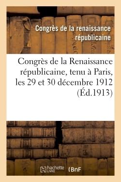 CONGRES DE LA RENAISSANCE REPUBLICAINE, TENU A PARIS, LES 29 ET 30 DECEMBRE 1912
