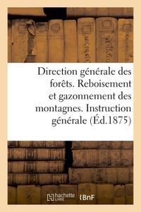 DIRECTION GENERALE DES FORETS. REBOISEMENT ET GAZONNEMENT DES MONTAGNES. - INSTRUCTION GENERALE