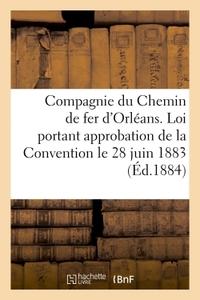 COMPAGNIE DU CHEMIN DE FER D'ORLEANS. LOI PORTANT APPROBATION DE LA CONVENTION PASSEE - LE 28 JUIN 1