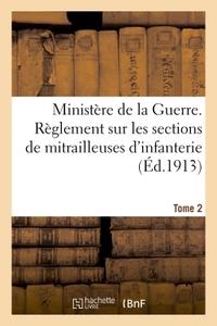 MINISTERE DE LA GUERRE. REGLEMENT SUR LES SECTIONS DE MITRAILLEUSES D'INFANTERIE TOME 2 - MITRAILLEU