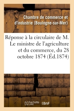 REPONSE A LA CIRCULAIRE DE M. LE MINISTRE DE L'AGRICULTURE ET DU COMMERCE, DU 28 OCTOBRE 1874, - CON