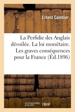 LA PERFIDIE DES ANGLAIS DEVOILEE. LA LOI MONETAIRE. LES GRAVES CONSEQUENCES POUR LA FRANCE - D'AVOIR