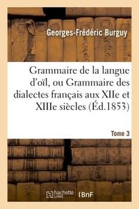 GRAMMAIRE DE LA LANGUE D'OIL, OU GRAMMAIRE DES DIALECTES FRANCAIS AUX XIIE ET XIIIE SIECLES TOME 3 -