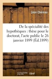 DE LA SPECIALITE DES HYPOTHEQUES : THESE POUR LE DOCTORAT, L'ACTE PUBLIC SERA SOUTENU - LE 26 JANVIE