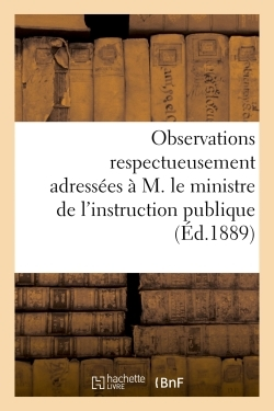 OBSERVATIONS RESPECTUEUSEMENT ADRESSEES A M. LE MINISTRE DE L'INSTRUCTION PUBLIQUE ET A MM. - LES ME
