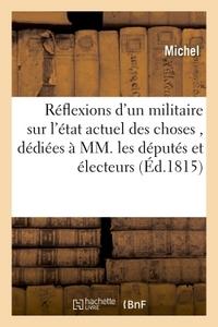 REFLEXIONS D'UN MILITAIRE SUR L'ETAT ACTUEL DES CHOSES , DEDIEES A MM. LES DEPUTES ET ELECTEURS