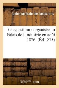 5E EXPOSITION : ORGANISEE AU PALAIS DE L'INDUSTRIE EN AOUT 1876