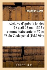 DE LA RECIDIVE D'APRES LA LOI DES 18 AVRIL-13 MAI 1863 : COMMENTAIRE ARTICLES 57 ET 58 DU CODE PENAL