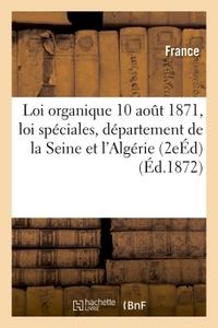 LOI ORGANIQUE 10 AOUT 1871 ET LOI SPECIALES RELATIVES AU DEPARTEMENT DE LA SEINE ET A L'ALGERIE