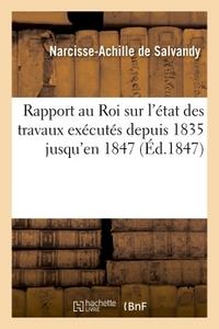 RAPPORT AU ROI SUR L'ETAT DES TRAVAUX EXECUTES DEPUIS 1835 JUSQU'EN 1847
