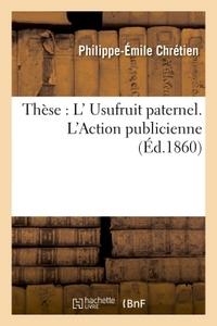FACULTE DE DROIT DE PARIS. DE L'USUFRUIT PATERNEL. DE L'ACTION PUBLICIENNE. THESE POUR LE DOCTORAT