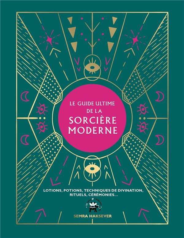 LE GUIDE ULTIME DE LA SORCIERE MODERNE - LOTIONS, POTIONS, TECHNIQUES DE DIVINATION, RITUELS, CEREMO