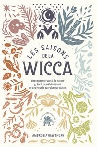 LES SAISONS DE LA WICCA - RECONNECTEZ-VOUS A LA NATURE GRACE A DES CELEBRATIONS ET DES RITUELS POUR