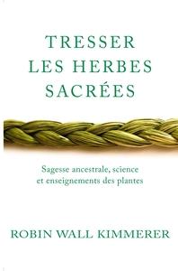 TRESSER LES HERBES SACREES - SAGESSE ANCESTRALE, SCIENCE ET ENSEIGNEMENTS DES PLANTES