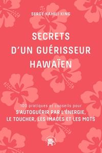 SECRETS D'UN GUERISSEUR HAWAIEN - 100 PRATIQUES ET CONSEILS POUR S'AUTOGUERIR PAR L'ENERGIE, LE TOUC