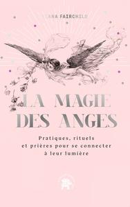 LA MAGIE DES ANGES - PRATIQUES, RITUELS ET PRIERES POUR SE CONNECTER A LEUR LUMIERE