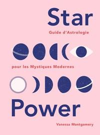STAR POWER - GUIDE D'ASTROLOGIE POUR LES MYSTIQUES MODERNES