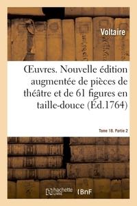 OEUVRES. TOME 18. PARTIE 2 - NOUVELLE EDITION AUGMENTEE DE PIECES DE THEATRE ET ENRICHIE DE 61 FIGUR