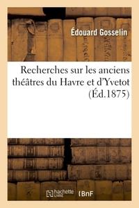 RECHERCHES SUR LES ANCIENS THEATRES DU HAVRE ET D'YVETOT