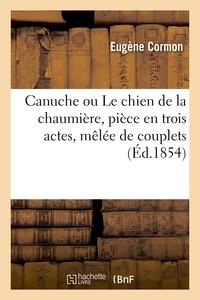 CANUCHE OU LE CHIEN DE LA CHAUMIERE, PIECE EN TROIS ACTES, MELEE DE COUPLETS