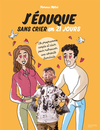 J'EDUQUE SANS CRIER EN 21 JOURS - UN PROGRAMME SIMPLE ET CLAIR POUR RETROUVER UNE SERENITE FAMILIALE