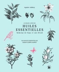 LE GRAND LIVRE DES HUILES ESSENTIELLES - MEDECINE DE L'AME ET VOIE D'EVEIL - 50 HUILES ESSENTIELLES