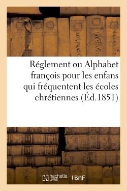 REGLEMENT OU ALPHABET FRANCOIS POUR LES ENFANS QUI FREQUENTENT LES ECOLES CHRETIENNES , - AUGMENTE D
