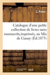 CATALOGUE D'UNE PETITE COLLECTION DE LIVRES RARES MANUSCRITS ET IMPRIMES APPARTENANT AU MIS DE GANAY