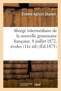 ABREGE INTERMEDIAIRE DE LA NOUVELLE GRAMMAIRE FRANCAISE : ADOPTEE LE 8 JUILLET 1872 - POUR LES ECOLE