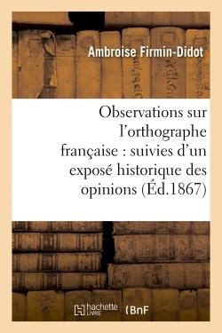 OBSERVATIONS SUR L'ORTHOGRAPHE FRANCAISE : SUIVIES D'UN EXPOSE HISTORIQUE DES OPINIONS - ET SYSTEMES