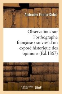 OBSERVATIONS SUR L'ORTHOGRAPHE FRANCAISE : SUIVIES D'UN EXPOSE HISTORIQUE DES OPINIONS