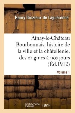 AINAY-LE-CHATEAU EN BOURBONNAIS. VOLUME 1 - HISTOIRE DE LA VILLE ET DE LA CHATELLENIE, DES ORIGINES
