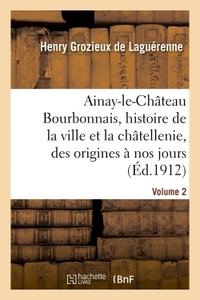 AINAY-LE-CHATEAU EN BOURBONNAIS. VOLUME 2 - HISTOIRE DE LA VILLE ET DE LA CHATELLENIE, DES ORIGINES