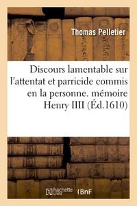 DISCOURS LAMENTABLE SUR L'ATTENTAT ET PARRICIDE COMMIS EN LA PERSONNE - DE TRES-HEUREUSE MEMOIRE HEN