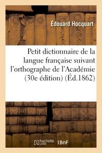 PETIT DICTIONNAIRE DE LA LANGUE FRANCAISE SUIVANT L'ORTHOGRAPHE DE L'ACADEMIE : CONTENANT
