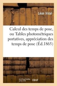 CALCUL DES TEMPS DE POSE, OU TABLES PHOTOMETRIQUES PORTATIVES POUR L'APPRECIATION A UN TRES - HAUT D
